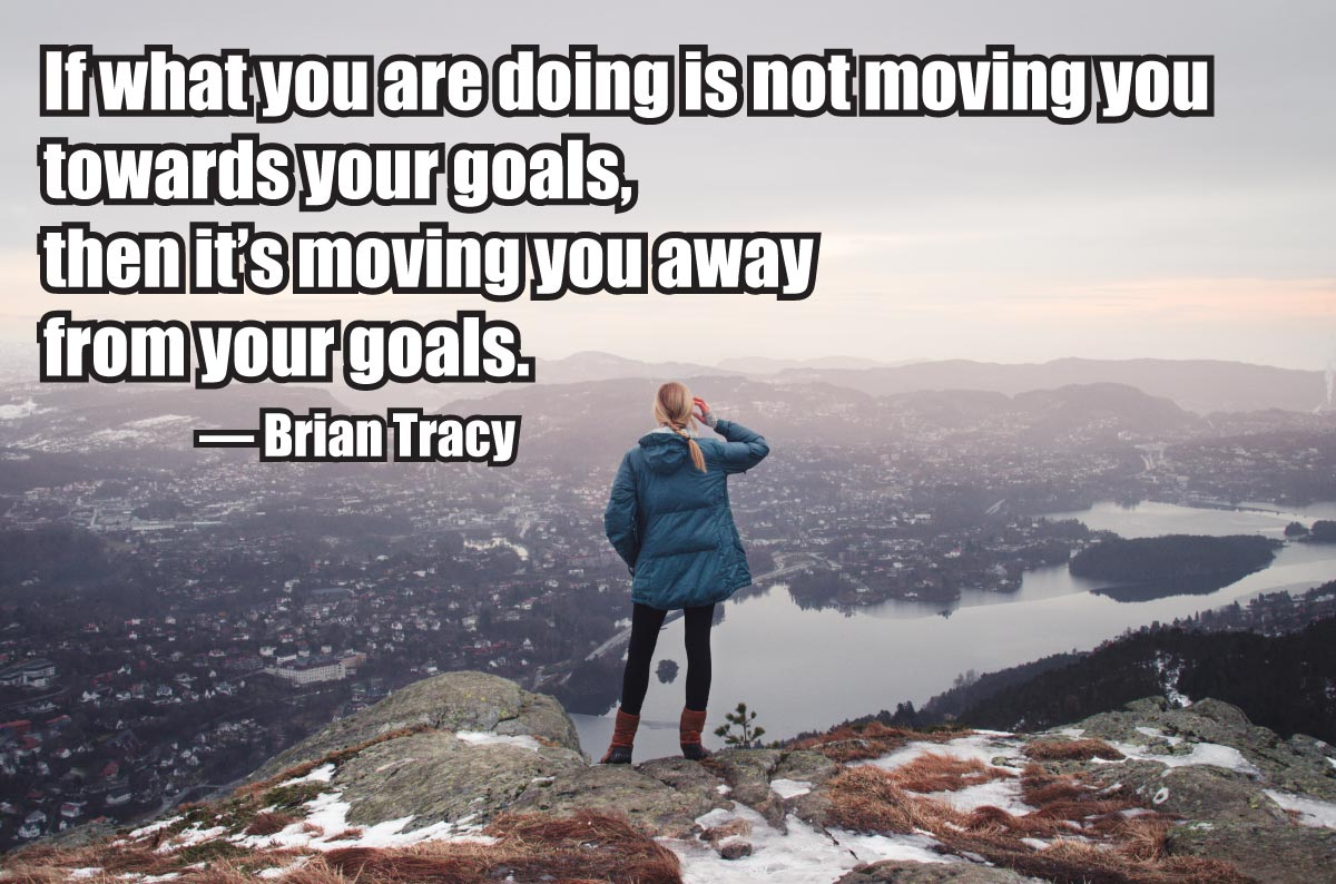 If what you are doing is not moving you towards your goals, then it's moving you away from your goals. — Brian Tracy