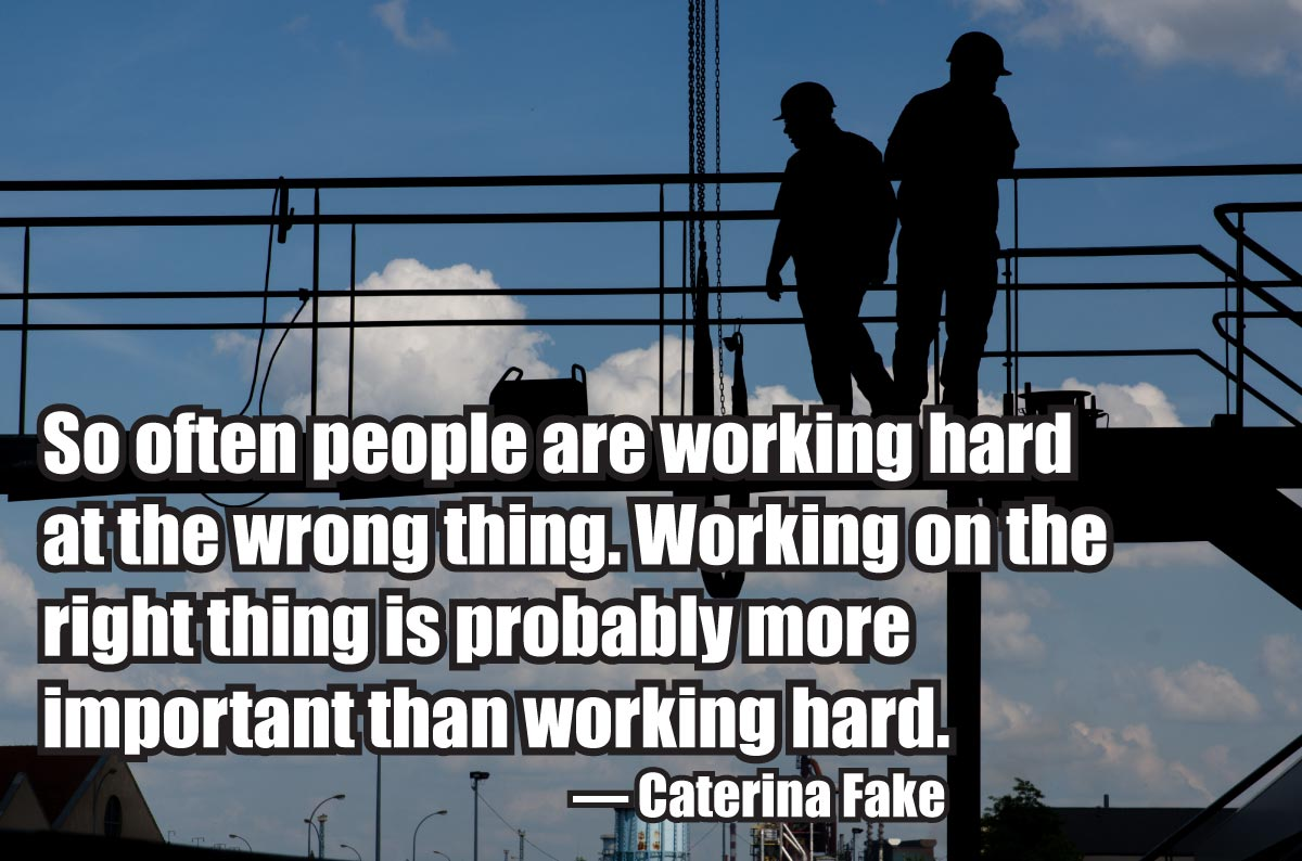 So often people are working hard at the wrong thing. Working on the right thing is probably more important than working hard. — Caterina Fake