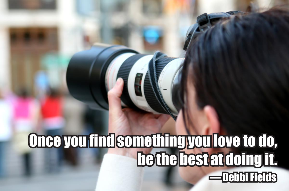 Once you find something you love to do, be the best at doing it. — Debbi Fields