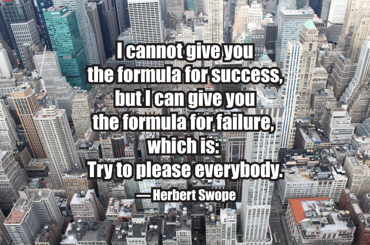 I cannot give you the formula for success, but I can give you the formula for failure, which is: Try to please everybody. — Herbert Swope