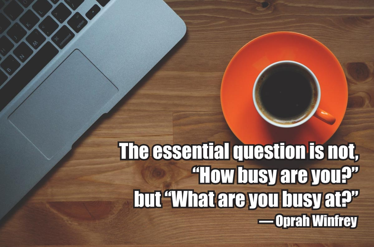 "The essential question is not, ""How busy are you?"" but ""What are you busy at?"" ~ Oprah Winfrey"