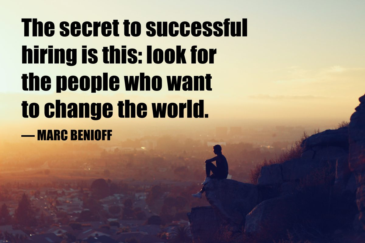 The secret to successful hiring is this: look for the people who want to change the world. — Marc Benioff