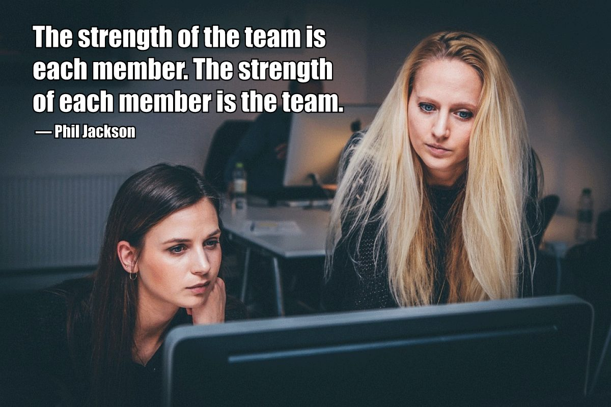 The strength of the team is each member. The strength of each member is the team. – Phil Jackson