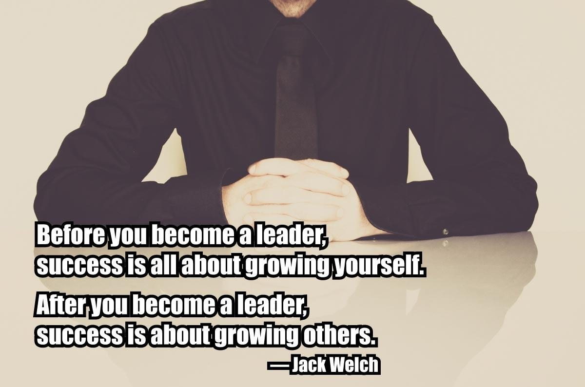 """Before you become a leader, success is all about growing yourself. After you become a leader, success is about growing others."" – Jack Welch"