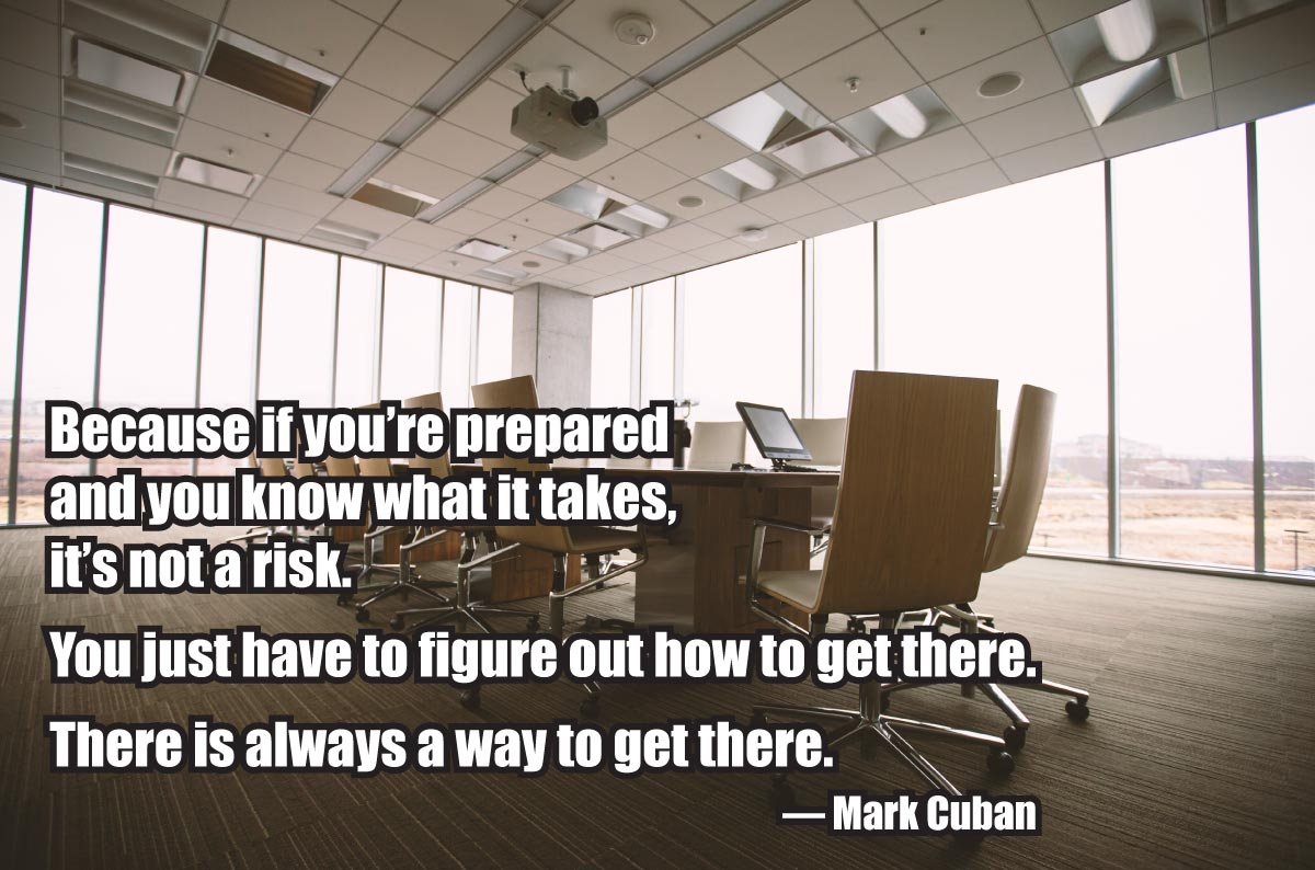 """Because if you're prepared and you know what it takes, it's not a risk. You just have to figure out how to get there. There is always a way to get there."" — Mark Cuban"