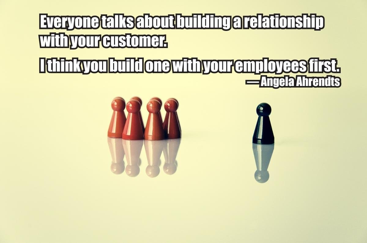 """Everyone talks about building a relationship with your customer. I think you build one with your employees first."" – Angela Ahrendts"