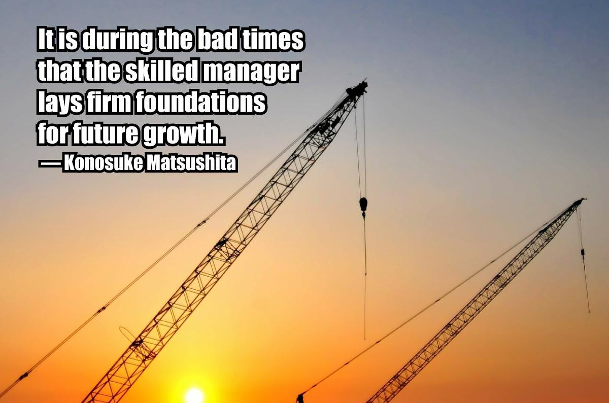 """It is during the bad times that the skilled manager lays firm foundations for future growth."" Konosuke Matsushita"