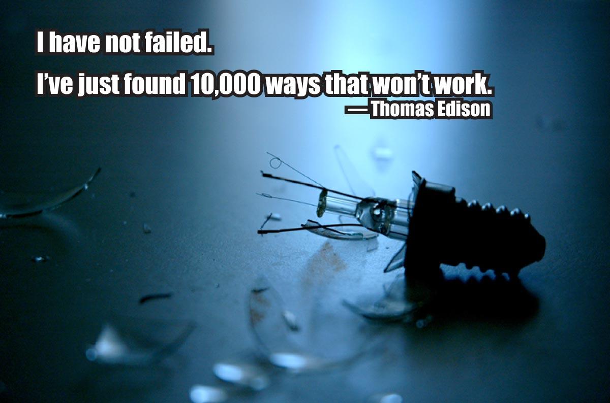 """I have not failed. I've just found 10,000 ways that won't work."" — Thomas Edison"