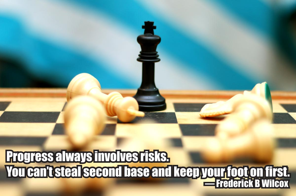 """Progress always involves risks. You can't steal second base and keep your foot on first."" ~ Frederick B Wilcox"