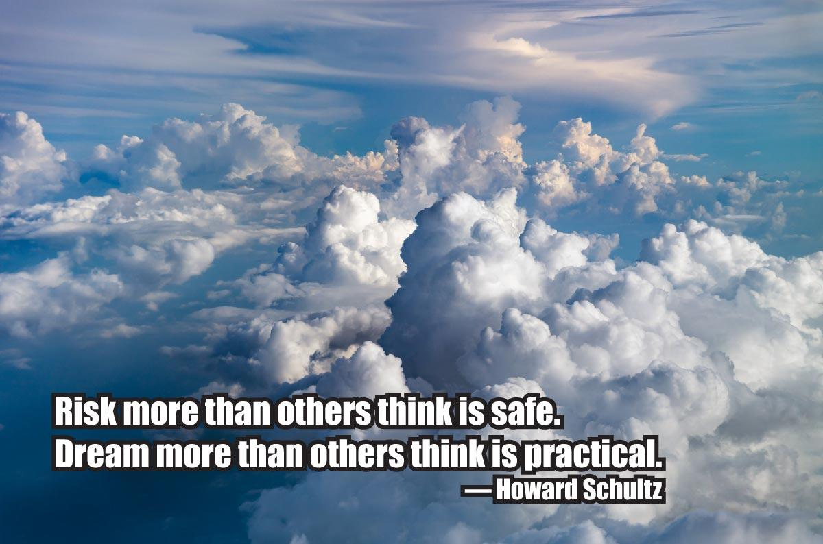 """Risk more than others think is safe. Dream more than others think is practical."" — Howard Schultz"