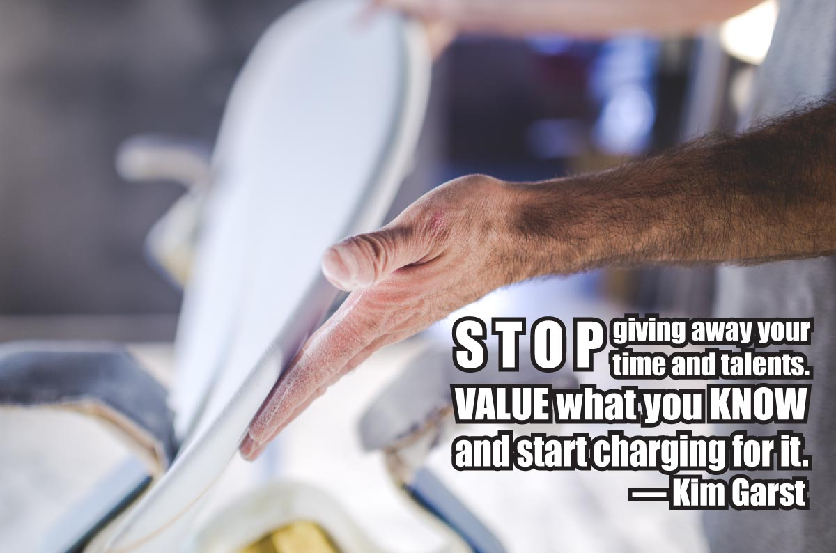 Stop giving away your time and talents. Value what you know and start charging for it. ~ Kim Garst