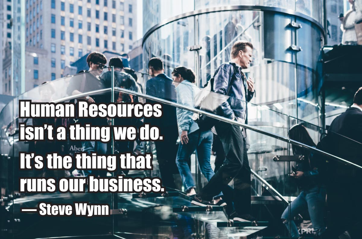 """Human Resources isn't a thing we do. It's the thing that runs our business."" — Steve Wynn"