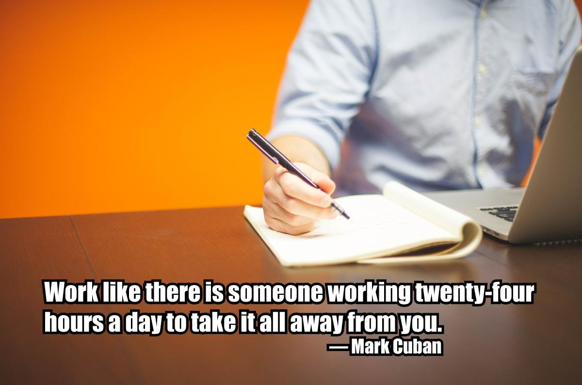 Work like there is someone working twenty-four hours a day to take it all away from you. — Mark Cuban