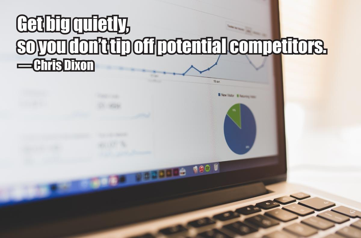 Get big quietly, so you don't tip off potential competitors. — Chris Dixon