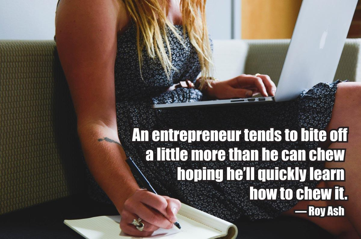 An entrepreneur tends to bite off a little more than he can chew hoping he'll quickly learn how to chew it. — Roy Ash