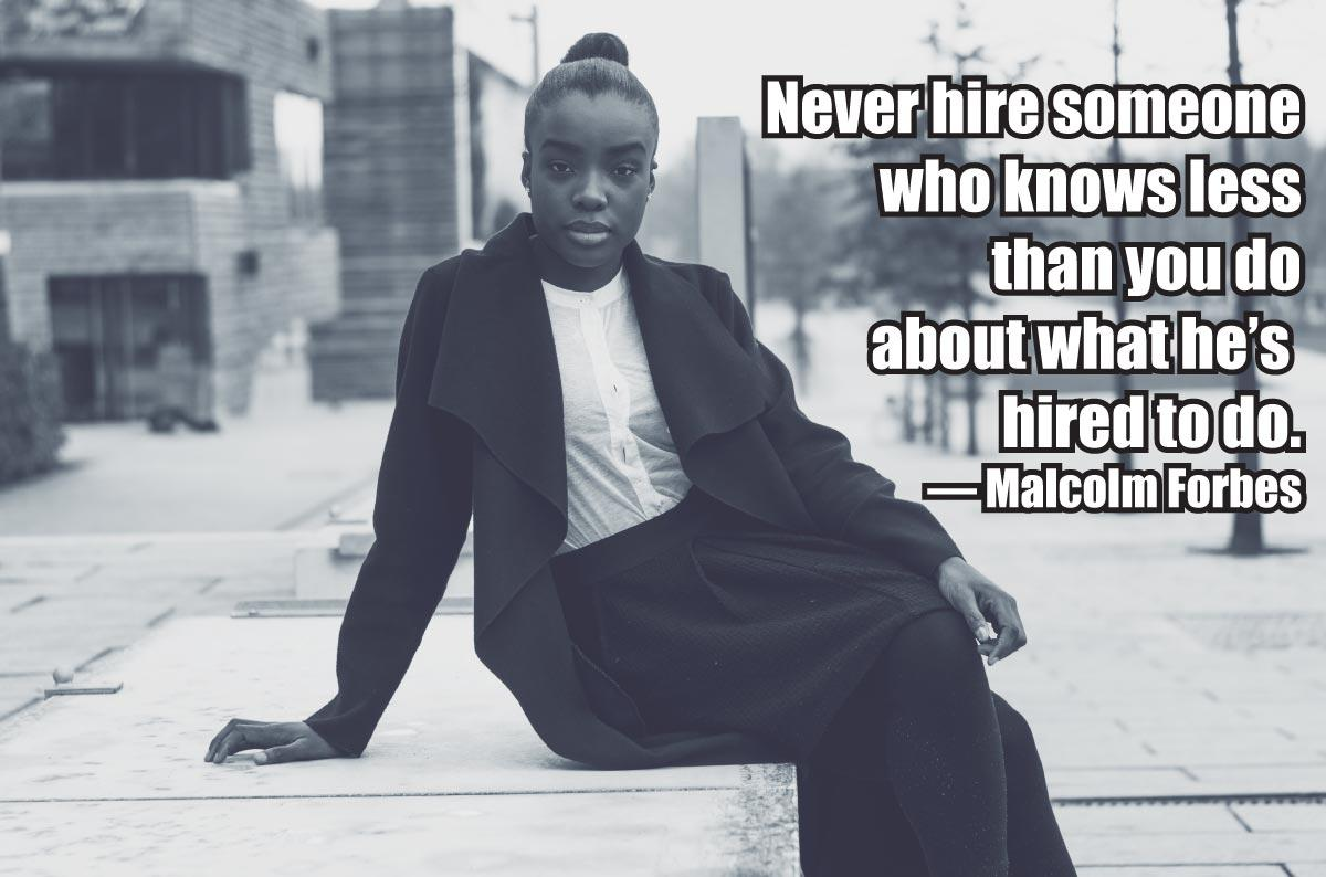 Never hire someone who knows less than you do about what he's hired to do. — Malcolm Forbes