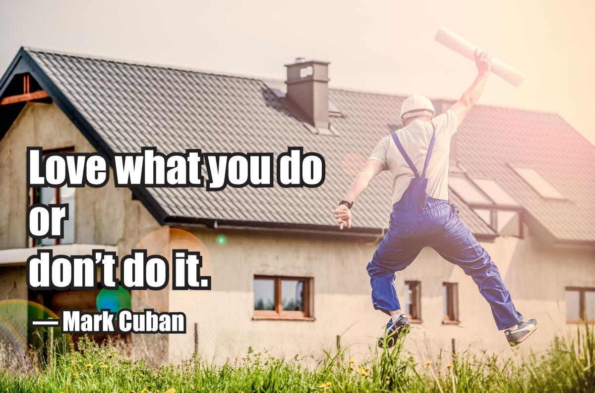 Love what you do or don't do it. — Mark Cuban
