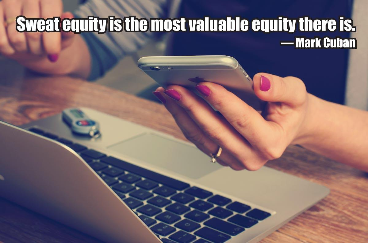 Sweat equity is the most valuable equity there is. — Mark Cuban