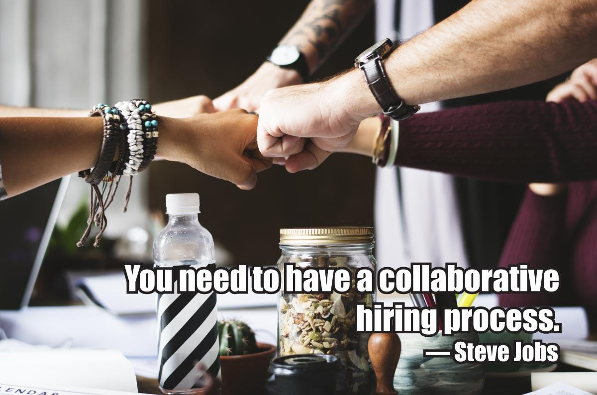 You need to have a collaborative hiring process. — Steve Jobs