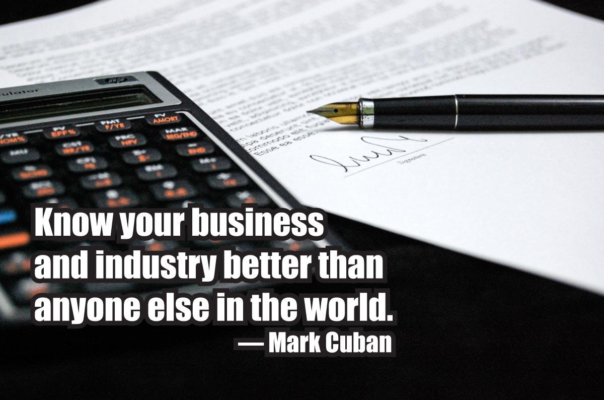 Know your business and industry better than anyone else in the world. — Mark Cuban