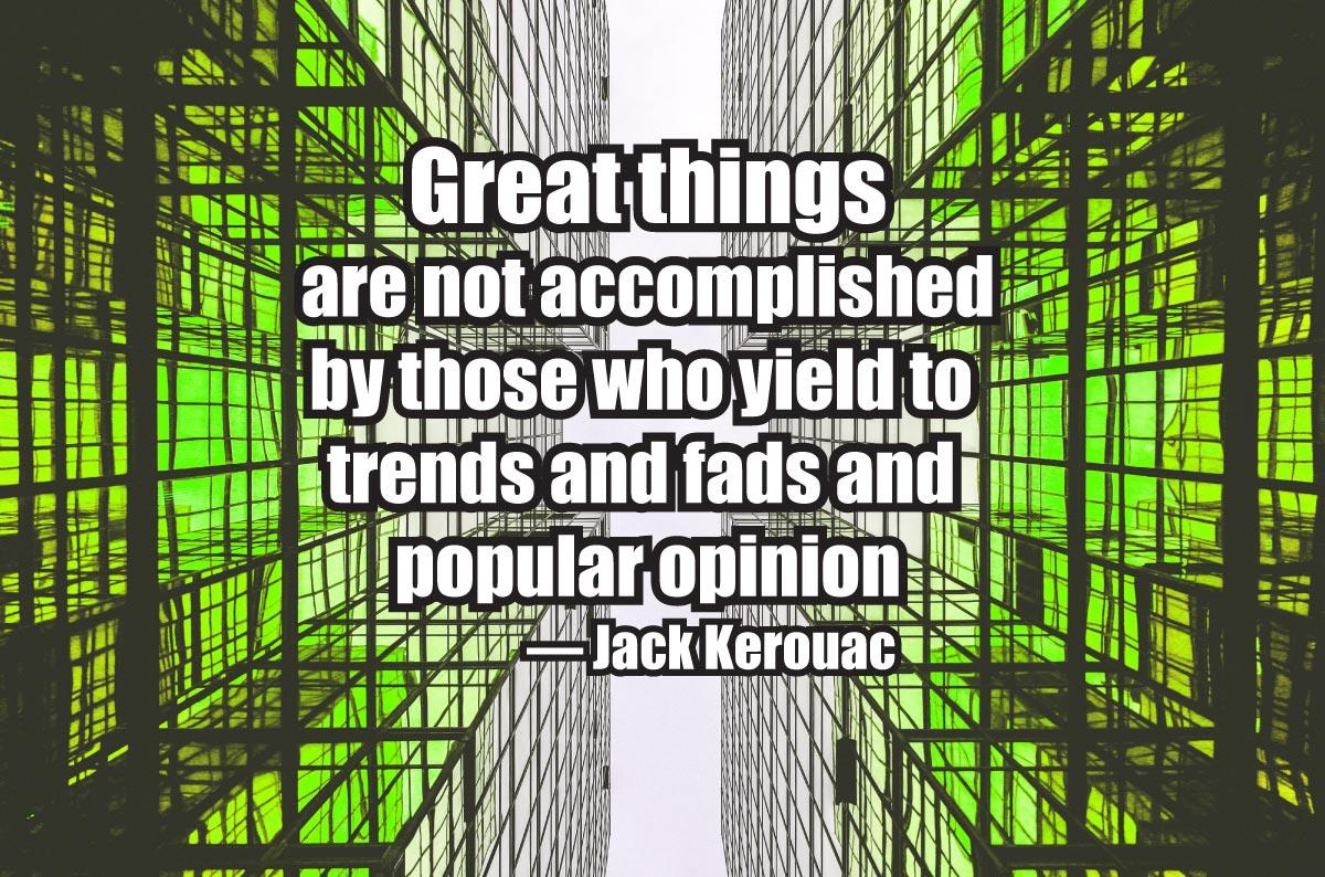 Great things are not accomplished by those who yield to trends and fads and popular opinion. — Jack Kerouac